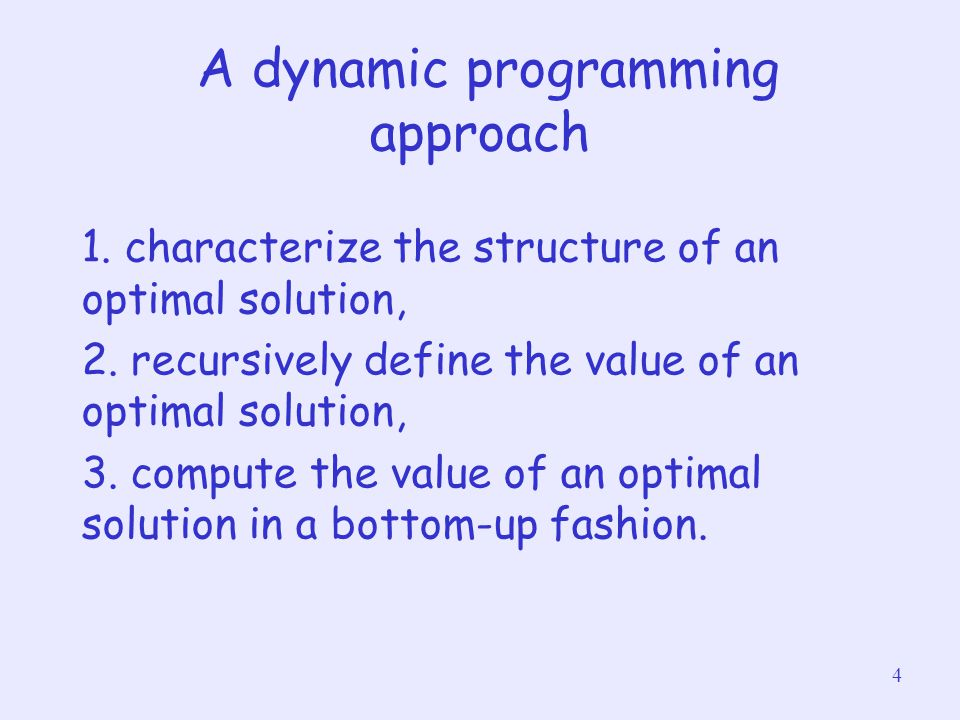 4 A dynamic programming approach 1. characterize the structure of an optimal solution, 2. recursively define the value of an optimal solution, 3. comp