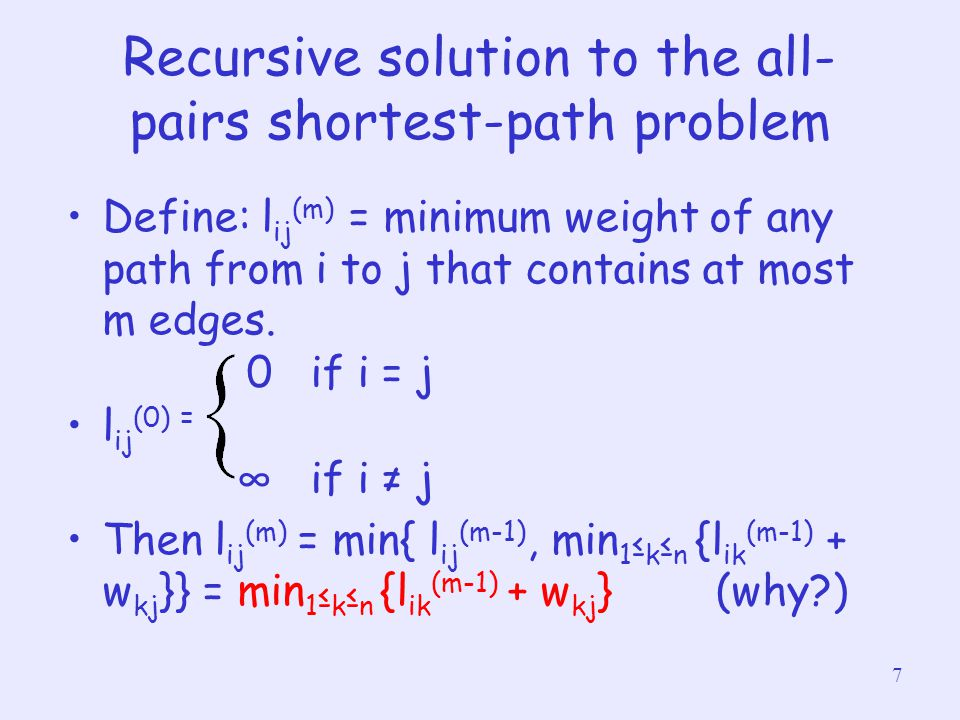 8 Recursive solution to the all- pairs shortest-path problem Since shortest path from i to j contains at most n-1 edges, δ(i,j) = l ij (n-1) = l ij (n) = l ij (n+1) = … Computing the shortest-path weight bottom up: –Compute L (1),L (2),…., L (n-1) where L (m) =(l ij (m) ) –Note that L (1) = W.