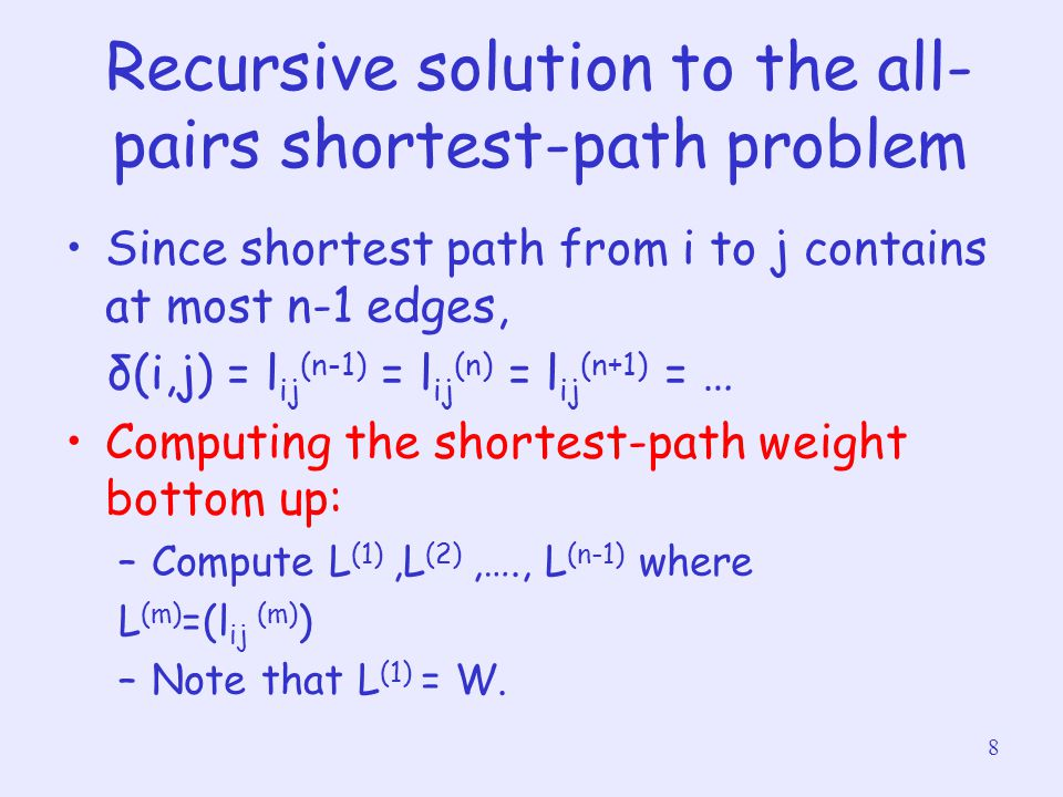 8 Recursive solution to the all- pairs shortest-path problem Since shortest path from i to j contains at most n-1 edges, δ(i,j) = l ij (n-1) = l ij (n