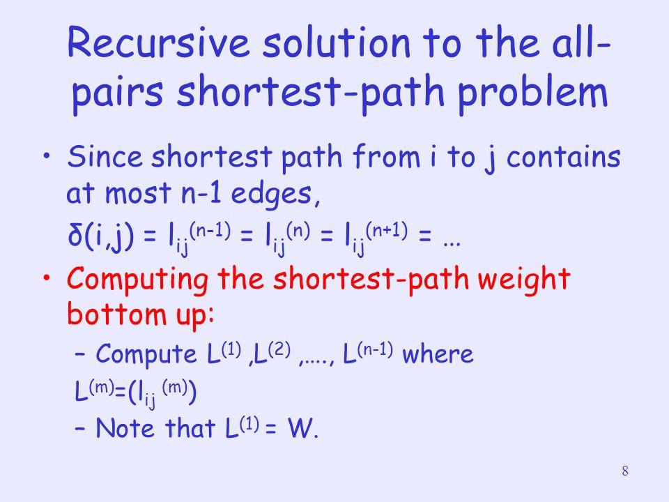 9 EXTENDED-SHORTEST- PATHS(L, W) Given matrices L (m-1) and W return L (m) 1n <- L.row 2Let L' = (l' ij ) be a new n x n matrix 3for i = 1 to n 4 for j = 1 to n 5 l' ij = ∞ 6 for k = 1 to n 7 l' ij = min(l' ij, l ik + w kj ) 8return L'
