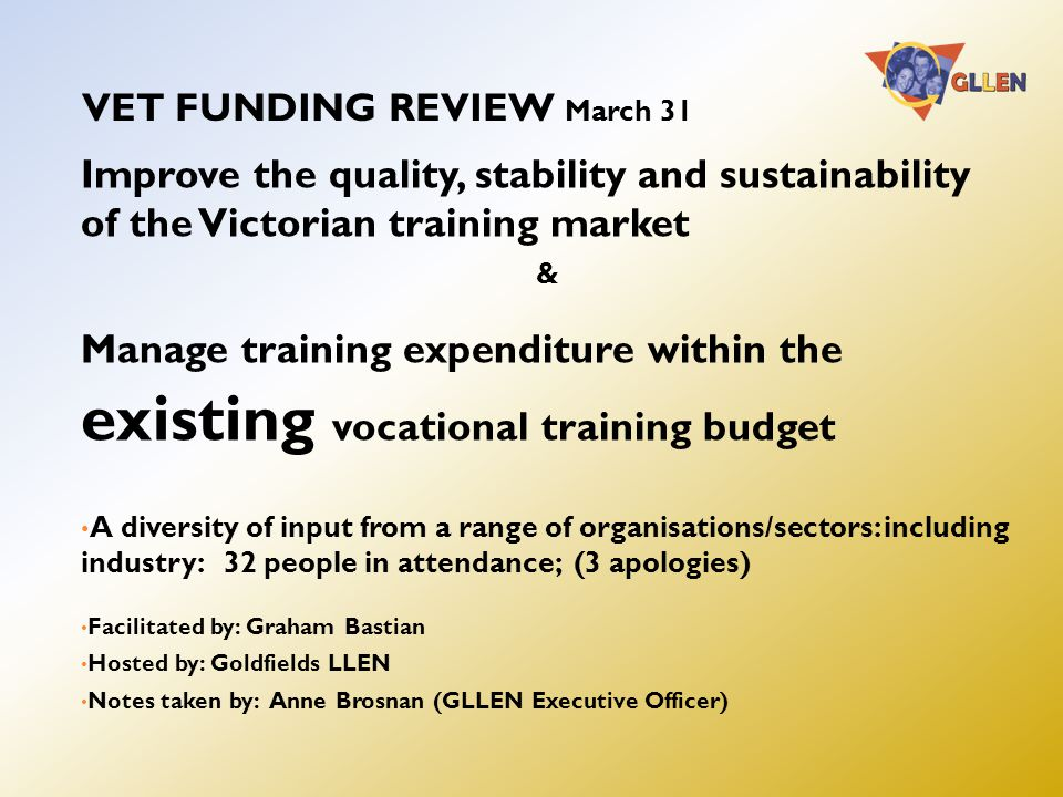 VET FUNDING REVIEW March 31 Improve the quality, stability and sustainability of the Victorian training market & Manage training expenditure within the existing vocational training budget A diversity of input from a range of organisations/sectors: including industry: 32 people in attendance; (3 apologies) Facilitated by: Graham Bastian Hosted by: Goldfields LLEN Notes taken by: Anne Brosnan (GLLEN Executive Officer)