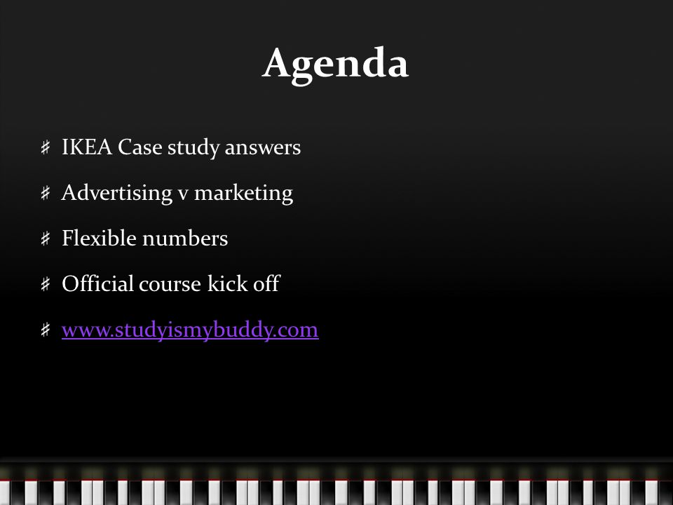 Agenda IKEA Case study answers Advertising v marketing Flexible numbers Official course kick off www.studyismybuddy.com