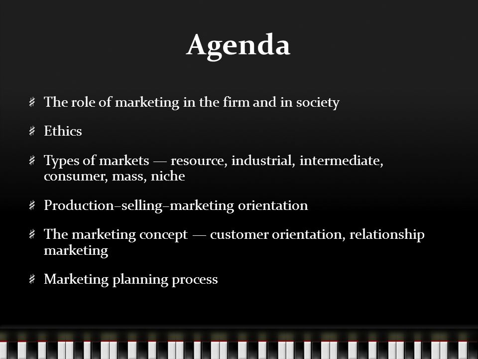 Agenda The role of marketing in the firm and in society Ethics Types of markets — resource, industrial, intermediate, consumer, mass, niche Production–selling–marketing orientation The marketing concept — customer orientation, relationship marketing Marketing planning process
