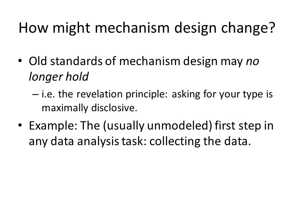 How might mechanism design change. Old standards of mechanism design may no longer hold – i.e.