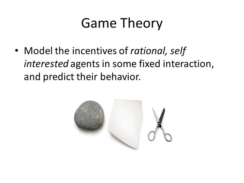 Game Theory Model the incentives of rational, self interested agents in some fixed interaction, and predict their behavior.
