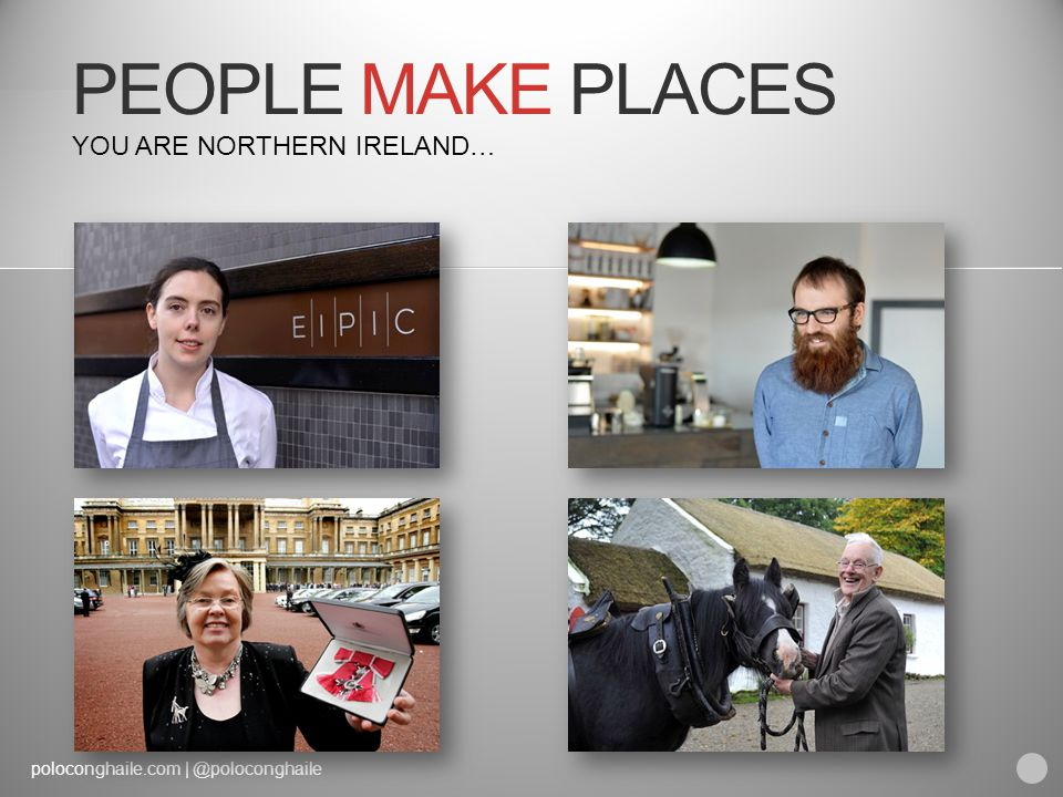 poloconghaile.com | @poloconghaile PEOPLE MAKE PLACES YOU ARE NORTHERN IRELAND…