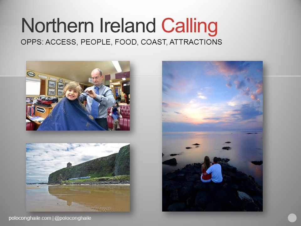 poloconghaile.com | @poloconghaile Northern Ireland Calling OPPS: ACCESS, PEOPLE, FOOD, COAST, ATTRACTIONS