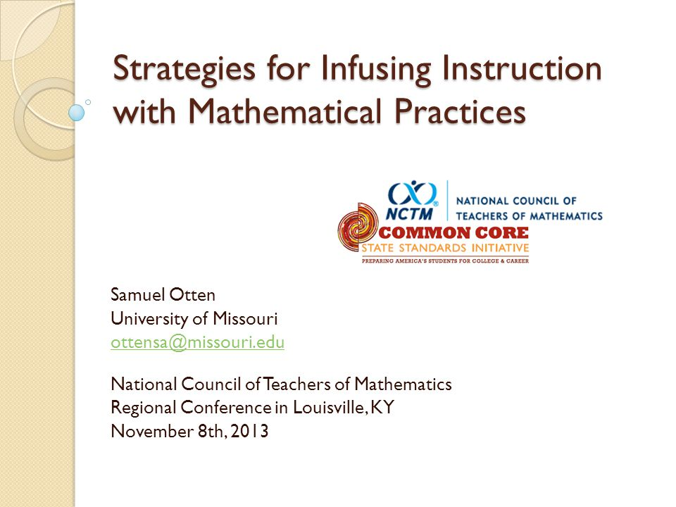Strategies for Infusing Instruction with Mathematical Practices Samuel Otten University of Missouri ottensa@missouri.edu National Council of Teachers of Mathematics Regional Conference in Louisville, KY November 8th, 2013