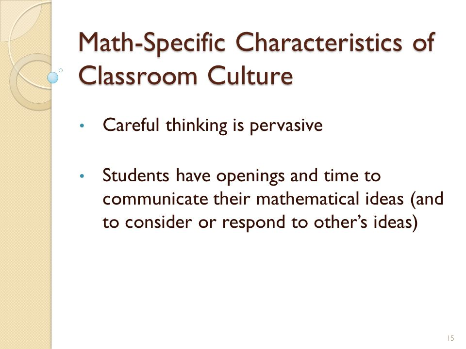 Math-Specific Characteristics of Classroom Culture Careful thinking is pervasive Students have openings and time to communicate their mathematical ideas (and to consider or respond to other's ideas) 15