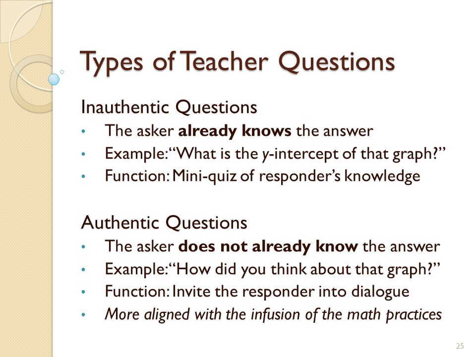 Types of Teacher Questions Inauthentic Questions The asker already knows the answer Example: What is the y-intercept of that graph? Function: Mini-quiz of responder's knowledge Authentic Questions The asker does not already know the answer Example: How did you think about that graph? Function: Invite the responder into dialogue More aligned with the infusion of the math practices 25