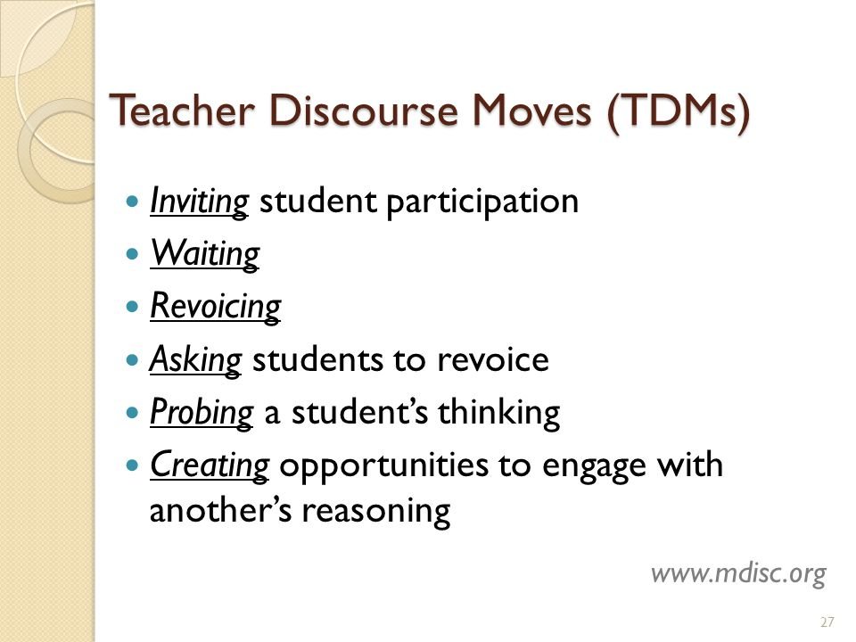 Teacher Discourse Moves (TDMs) Inviting student participation Waiting Revoicing Asking students to revoice Probing a student's thinking Creating opportunities to engage with another's reasoning 27 www.mdisc.org