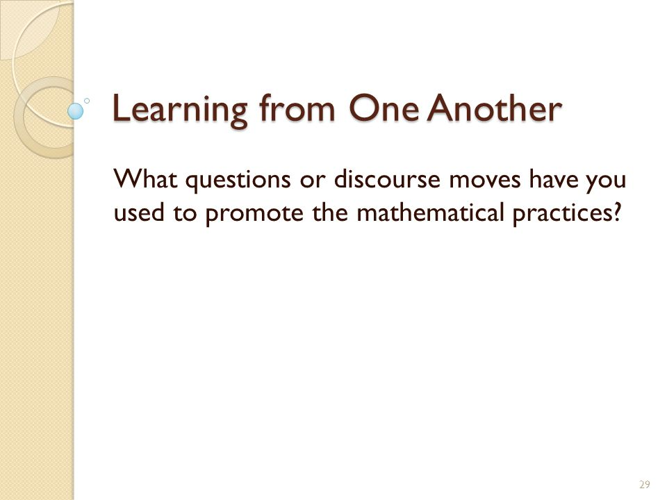 Learning from One Another What questions or discourse moves have you used to promote the mathematical practices.