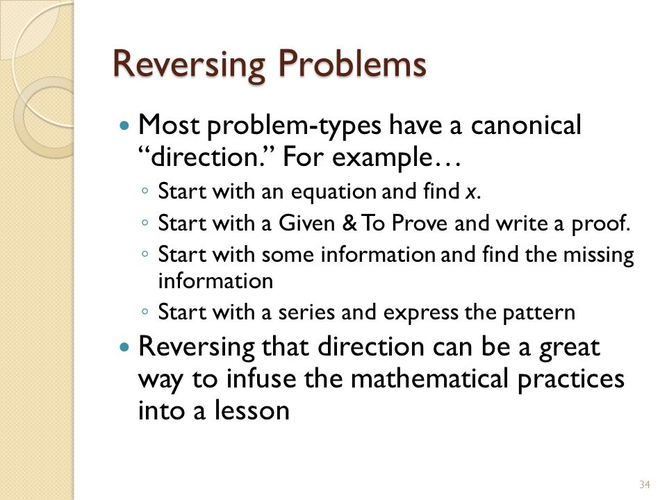 Reversing Problems Most problem-types have a canonical direction. For example… ◦ Start with an equation and find x.