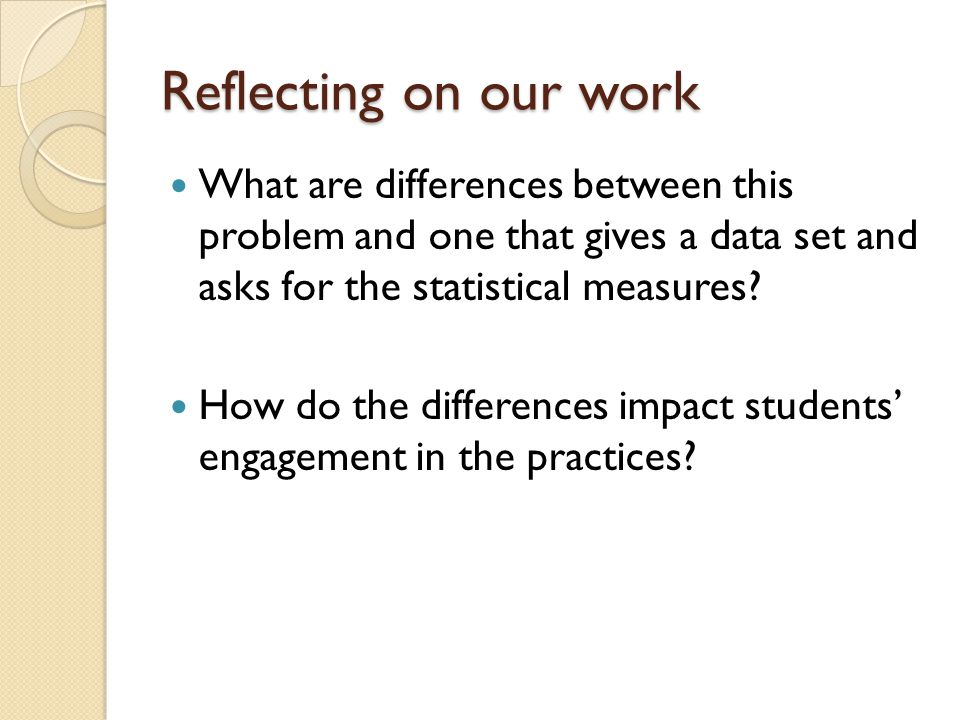 Reflecting on our work What are differences between this problem and one that gives a data set and asks for the statistical measures.