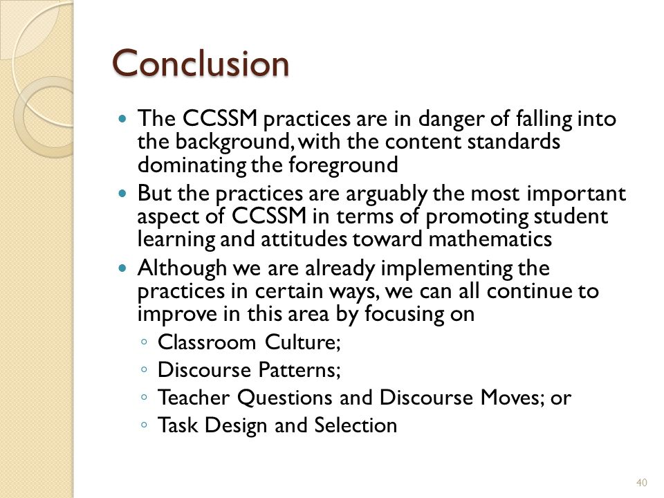 Conclusion The CCSSM practices are in danger of falling into the background, with the content standards dominating the foreground But the practices are arguably the most important aspect of CCSSM in terms of promoting student learning and attitudes toward mathematics Although we are already implementing the practices in certain ways, we can all continue to improve in this area by focusing on ◦ Classroom Culture; ◦ Discourse Patterns; ◦ Teacher Questions and Discourse Moves; or ◦ Task Design and Selection 40