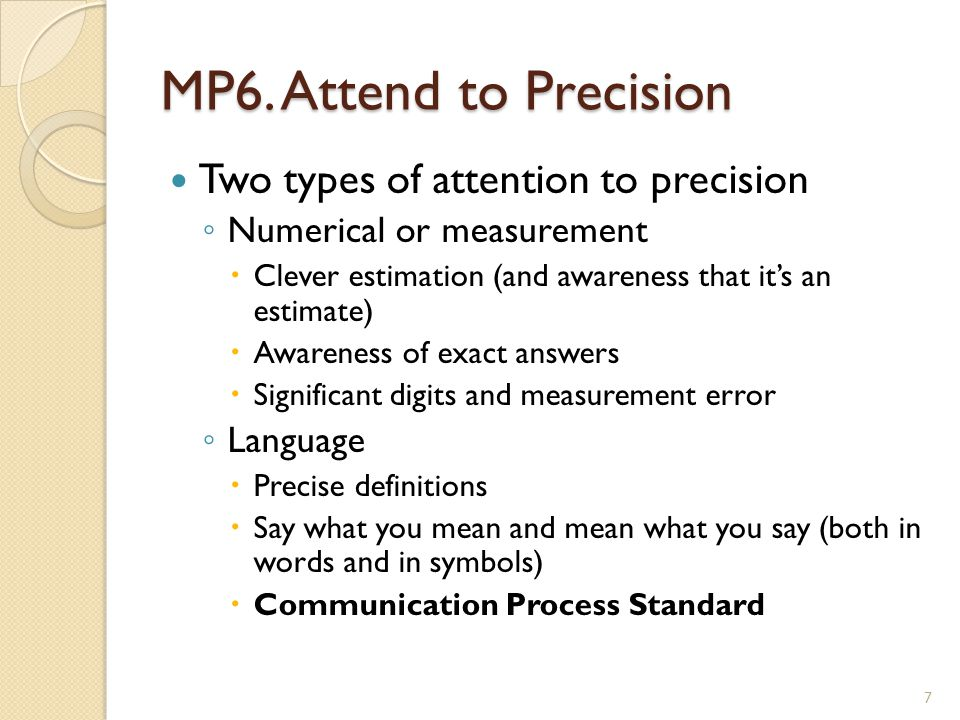 MP6. Attend to Precision Two types of attention to precision ◦ Numerical or measurement  Clever estimation (and awareness that it's an estimate)  Aw