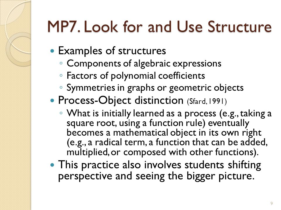 MP7. Look for and Use Structure Examples of structures ◦ Components of algebraic expressions ◦ Factors of polynomial coefficients ◦ Symmetries in grap