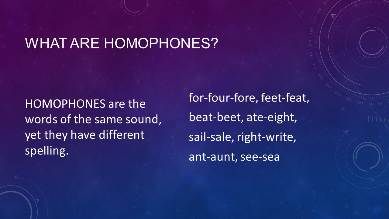 WHAT ARE HOMOPHONES. HOMOPHONES are the words of the same sound, yet they have different spelling.