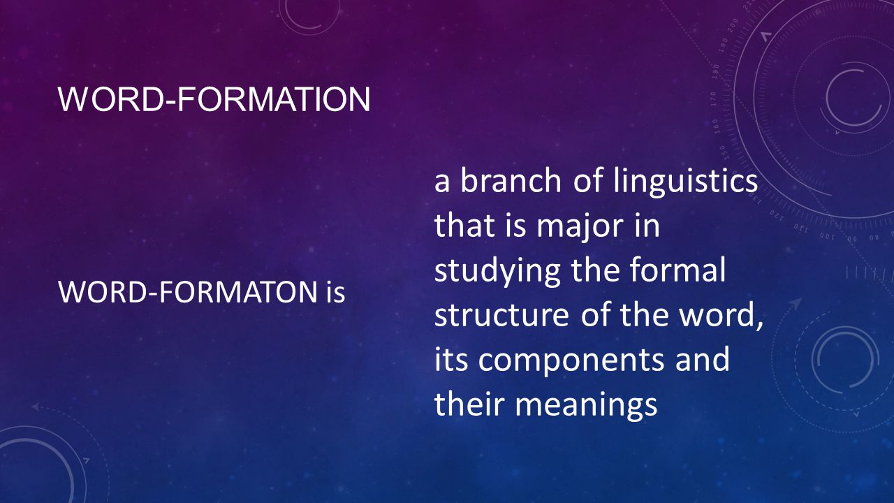 WORD-FORMATION WORD-FORMATON is a branch of linguistics that is major in studying the formal structure of the word, its components and their meanings