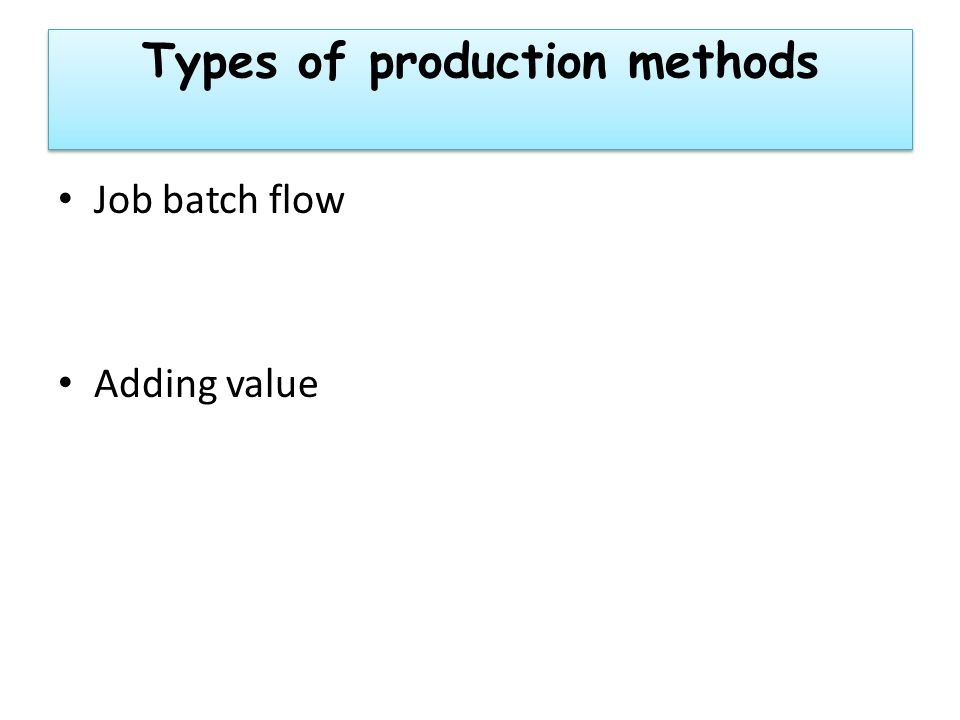 Types of production methods Job batch flow Adding value