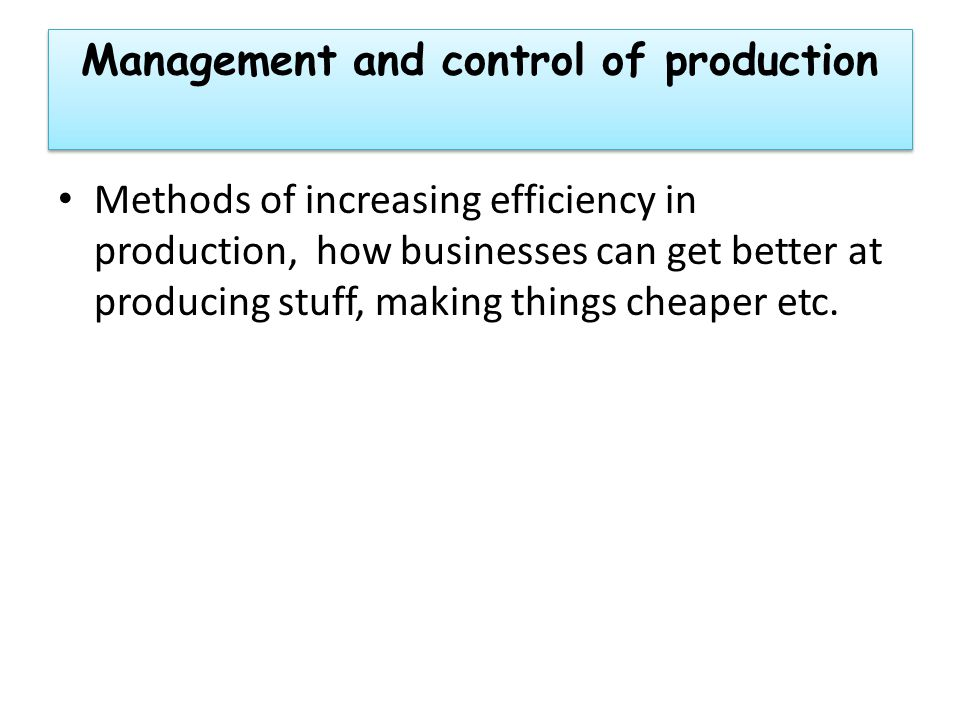 Management and control of production Methods of increasing efficiency in production, how businesses can get better at producing stuff, making things cheaper etc.