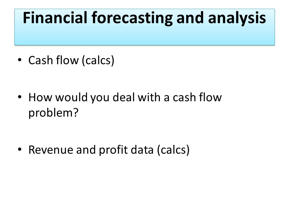 Financial forecasting and analysis Cash flow (calcs) How would you deal with a cash flow problem.