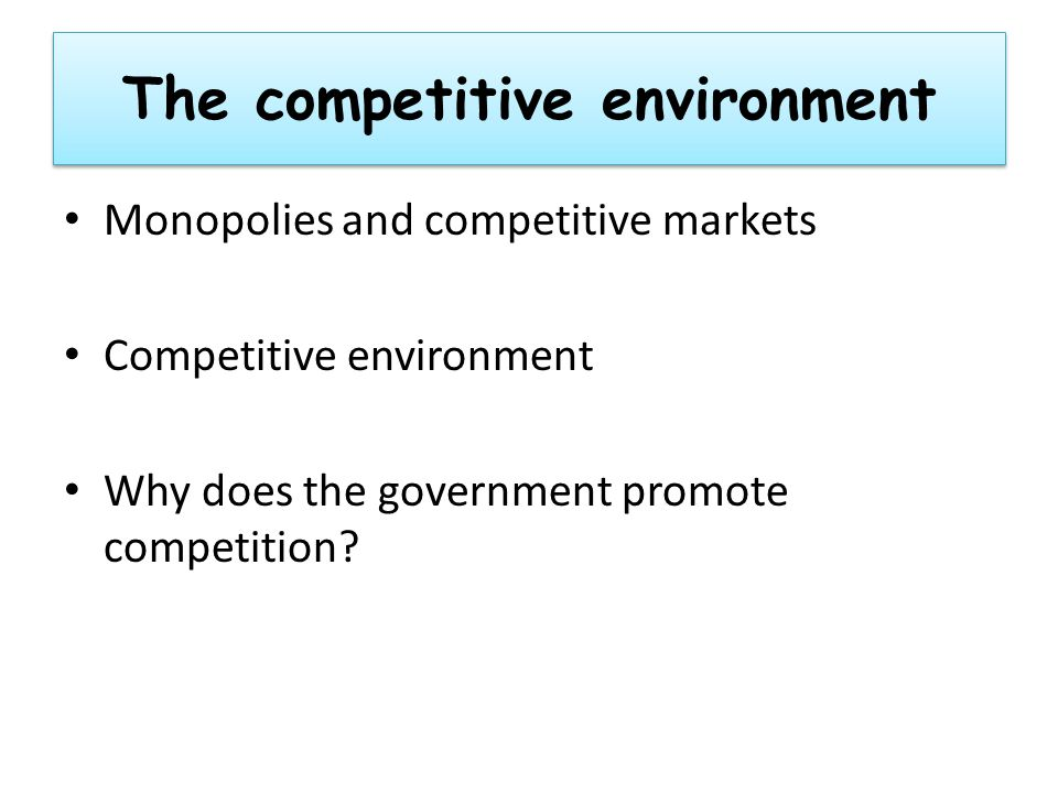 The competitive environment Monopolies and competitive markets Competitive environment Why does the government promote competition