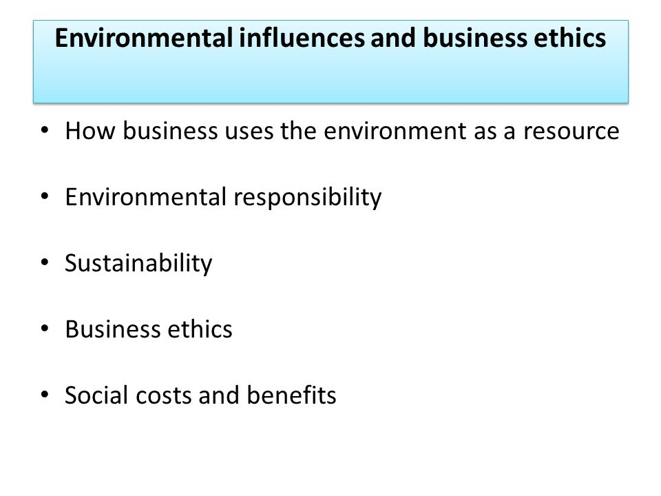 Environmental influences and business ethics How business uses the environment as a resource Environmental responsibility Sustainability Business ethics Social costs and benefits