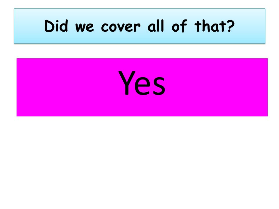 Did we cover all of that Yes