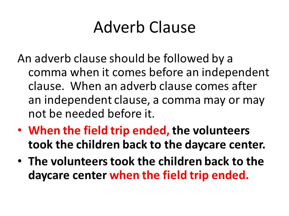Adverb Clause An adverb clause should be followed by a comma when it comes before an independent clause. When an adverb clause comes after an independ