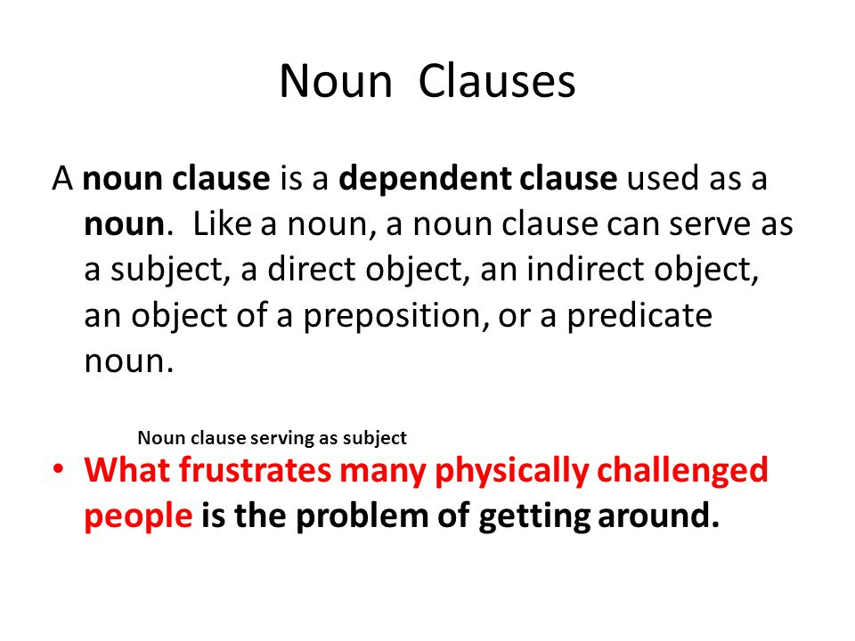 Noun Clauses A noun clause is a dependent clause used as a noun. Like a noun, a noun clause can serve as a subject, a direct object, an indirect objec