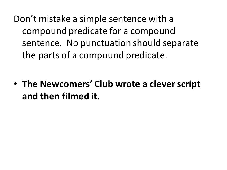Don't mistake a simple sentence with a compound predicate for a compound sentence. No punctuation should separate the parts of a compound predicate. T