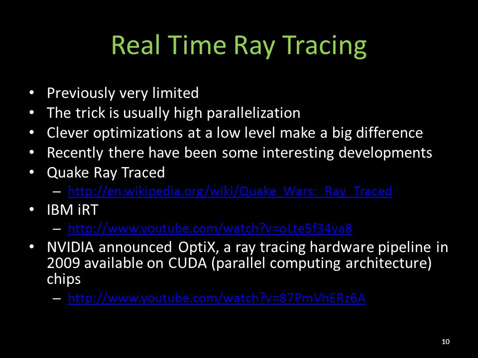 Real Time Ray Tracing Previously very limited The trick is usually high parallelization Clever optimizations at a low level make a big difference Recently there have been some interesting developments Quake Ray Traced – http://en.wikipedia.org/wiki/Quake_Wars:_Ray_Traced http://en.wikipedia.org/wiki/Quake_Wars:_Ray_Traced IBM iRT – http://www.youtube.com/watch?v=oLte5f34ya8 http://www.youtube.com/watch?v=oLte5f34ya8 NVIDIA announced OptiX, a ray tracing hardware pipeline in 2009 available on CUDA (parallel computing architecture) chips – http://www.youtube.com/watch?v=87PmVhERz6A http://www.youtube.com/watch?v=87PmVhERz6A 10