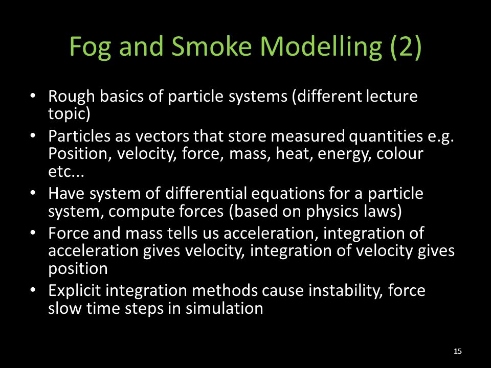 Fog and Smoke Modelling (2) Rough basics of particle systems (different lecture topic) Particles as vectors that store measured quantities e.g.
