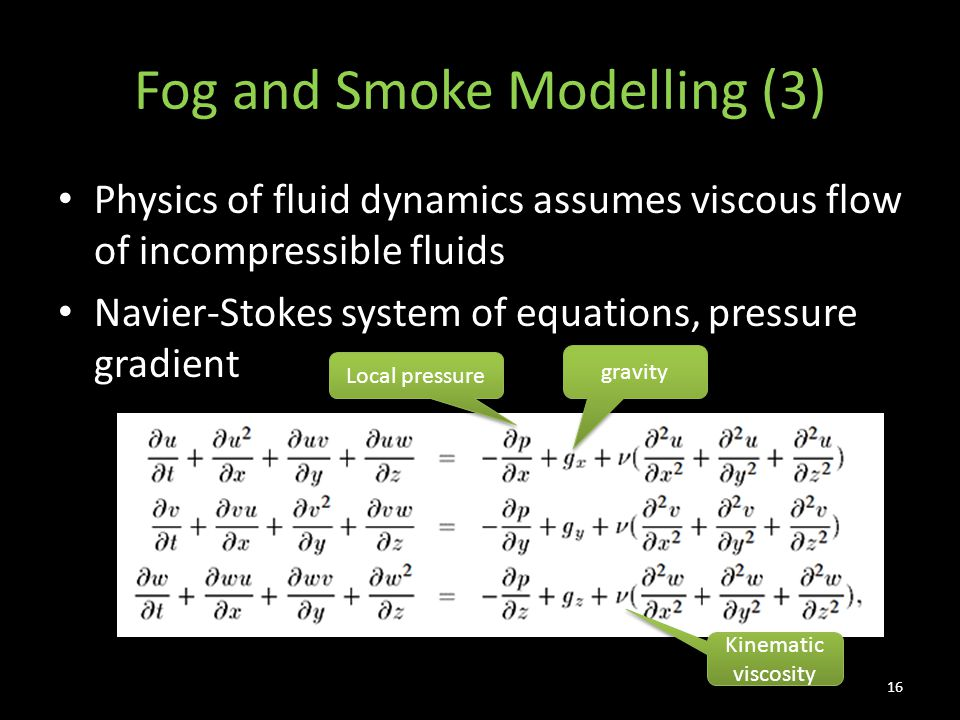 Fog and Smoke Modelling (3) Physics of fluid dynamics assumes viscous flow of incompressible fluids Navier-Stokes system of equations, pressure gradient 16 gravity Local pressure Kinematic viscosity