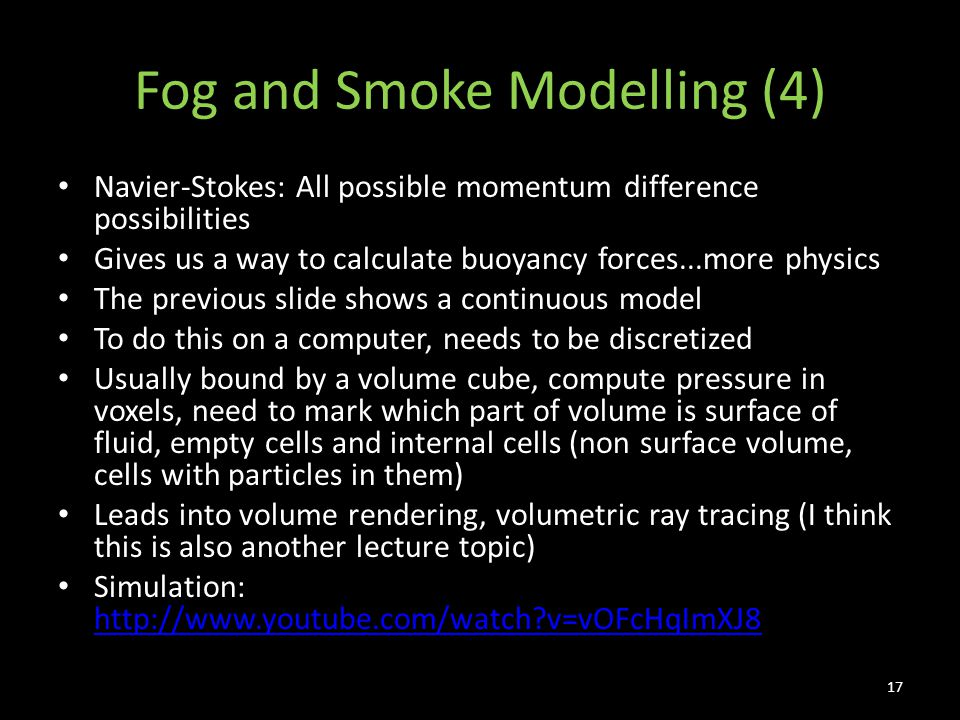 Fog and Smoke Modelling (4) Navier-Stokes: All possible momentum difference possibilities Gives us a way to calculate buoyancy forces...more physics The previous slide shows a continuous model To do this on a computer, needs to be discretized Usually bound by a volume cube, compute pressure in voxels, need to mark which part of volume is surface of fluid, empty cells and internal cells (non surface volume, cells with particles in them) Leads into volume rendering, volumetric ray tracing (I think this is also another lecture topic) Simulation: http://www.youtube.com/watch?v=vOFcHqImXJ8 http://www.youtube.com/watch?v=vOFcHqImXJ8 17