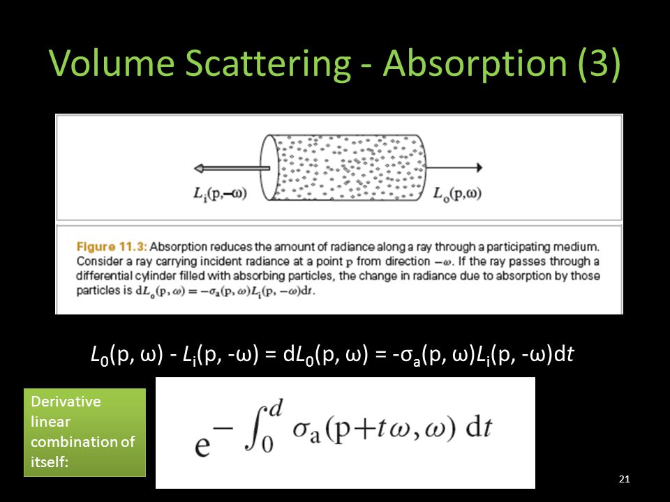 Volume Scattering - Absorption (3) 21 L 0 (p, ω) - L i (p, -ω) = dL 0 (p, ω) = -σ a (p, ω)L i (p, -ω)dt Derivative linear combination of itself:
