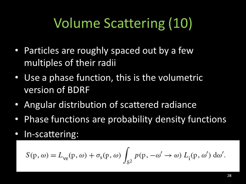 Volume Scattering (10) Particles are roughly spaced out by a few multiples of their radii Use a phase function, this is the volumetric version of BDRF Angular distribution of scattered radiance Phase functions are probability density functions In-scattering: 28