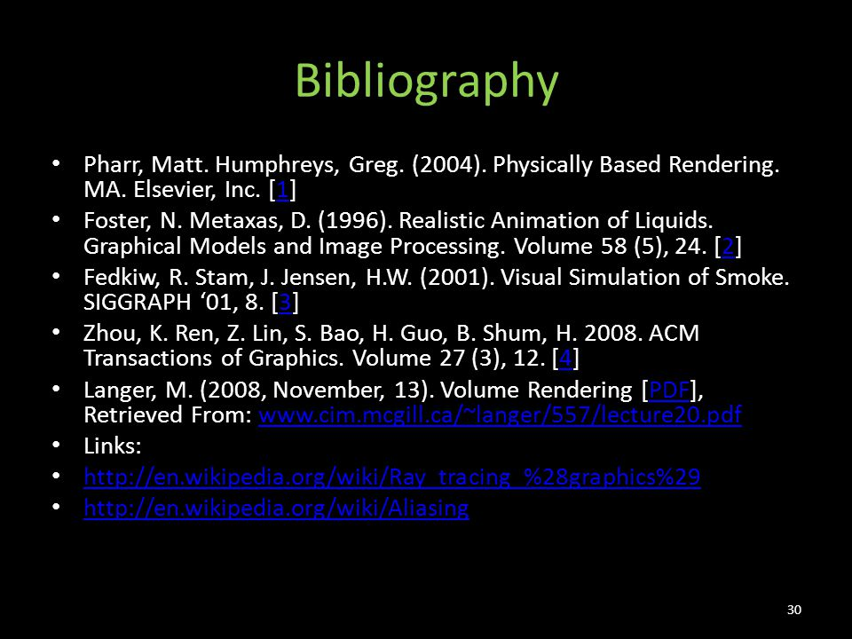 Bibliography Pharr, Matt. Humphreys, Greg. (2004). Physically Based Rendering. MA. Elsevier, Inc. [1]1 Foster, N. Metaxas, D. (1996). Realistic Animat