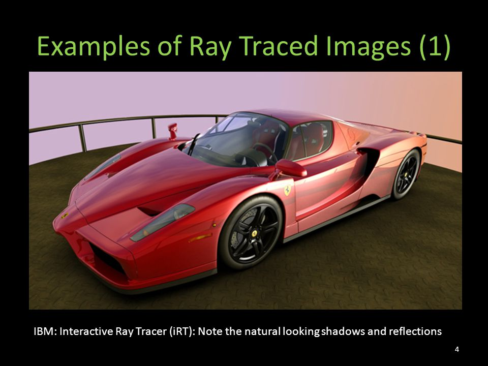 Examples of Ray Traced Images (1) IBM: Interactive Ray Tracer (iRT): Note the natural looking shadows and reflections 4