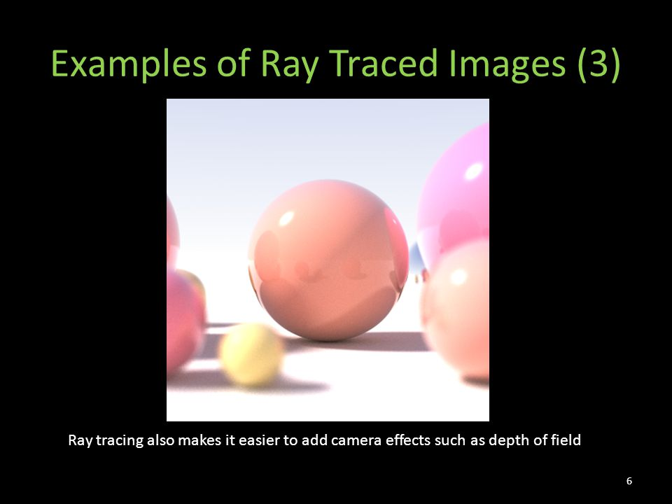 Examples of Ray Traced Images (3) 6 Ray tracing also makes it easier to add camera effects such as depth of field