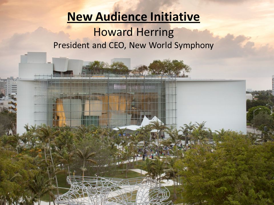 New Audience Initiative Howard Herring President and CEO, New World Symphony