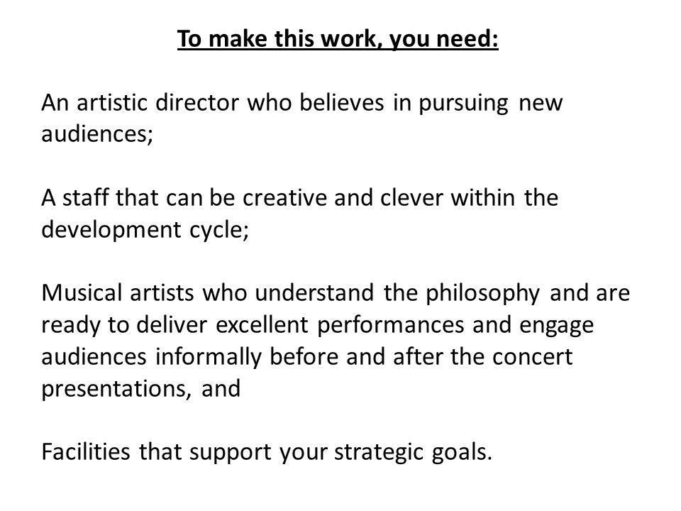 To make this work, you need: An artistic director who believes in pursuing new audiences; A staff that can be creative and clever within the development cycle; Musical artists who understand the philosophy and are ready to deliver excellent performances and engage audiences informally before and after the concert presentations, and Facilities that support your strategic goals.