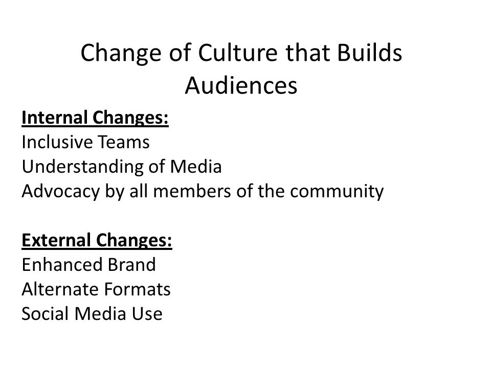 Change of Culture that Builds Audiences Internal Changes: Inclusive Teams Understanding of Media Advocacy by all members of the community External Changes: Enhanced Brand Alternate Formats Social Media Use