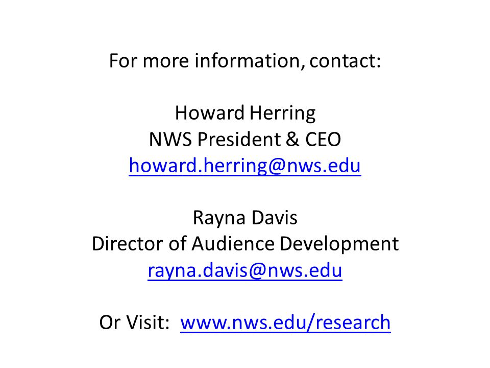 For more information, contact: Howard Herring NWS President & CEO howard.herring@nws.edu Rayna Davis Director of Audience Development rayna.davis@nws.edu Or Visit: www.nws.edu/research howard.herring@nws.edu rayna.davis@nws.eduwww.nws.edu/research