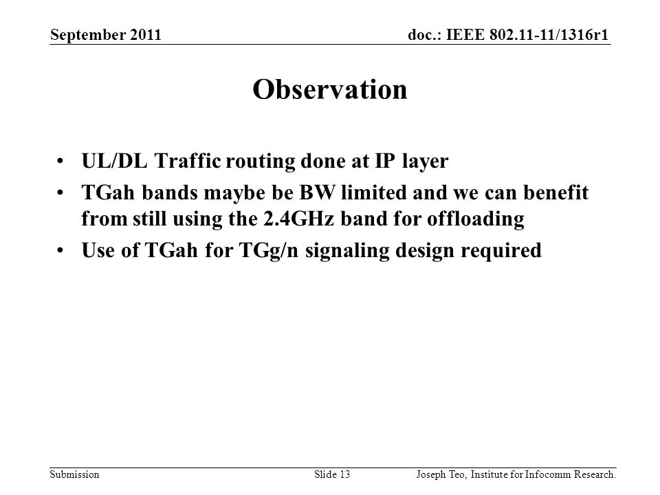 doc.: IEEE 802.11-11/1316r1 Submission Observation UL/DL Traffic routing done at IP layer TGah bands maybe be BW limited and we can benefit from still using the 2.4GHz band for offloading Use of TGah for TGg/n signaling design required September 2011 Joseph Teo, Institute for Infocomm Research.Slide 13