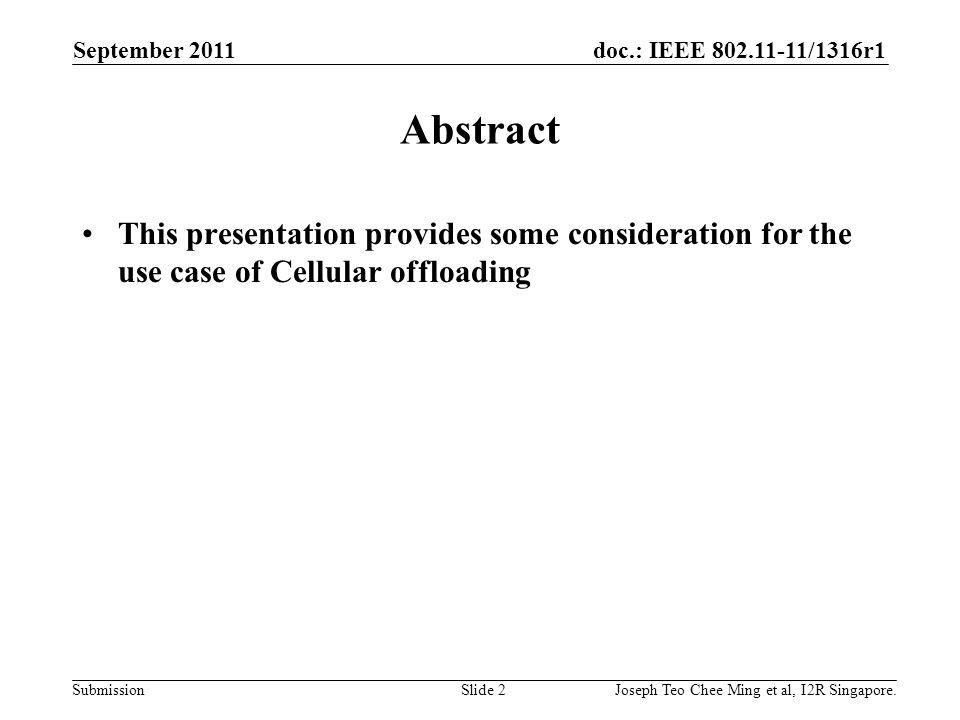 doc.: IEEE 802.11-11/1316r1 Submission Abstract This presentation provides some consideration for the use case of Cellular offloading September 2011 Joseph Teo Chee Ming et al, I2R Singapore.Slide 2