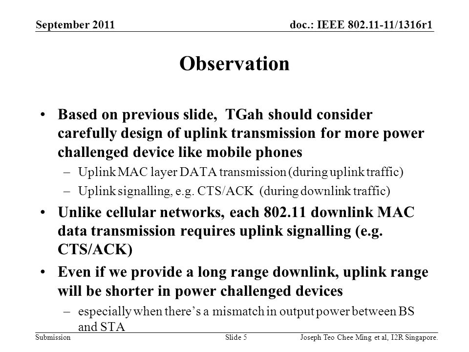 doc.: IEEE 802.11-11/1316r1 Submission Observation Based on previous slide, TGah should consider carefully design of uplink transmission for more power challenged device like mobile phones –Uplink MAC layer DATA transmission (during uplink traffic) –Uplink signalling, e.g.