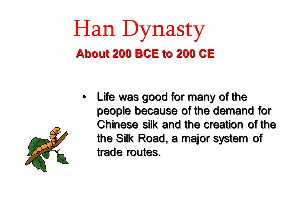 Han Dynasty About 200 BCE to 200 CE Life was good for many of the people because of the demand for Chinese silk and the creation of the the Silk Road,