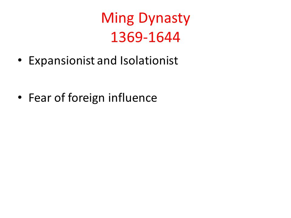 Ming Dynasty 1369-1644 Expansionist and Isolationist Fear of foreign influence